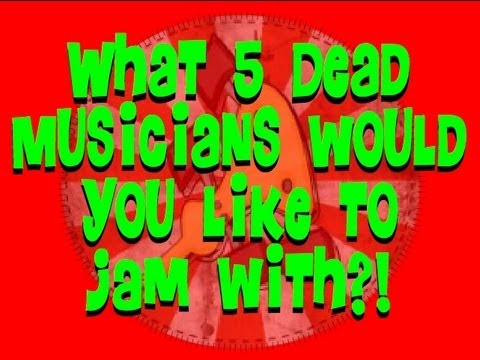 What 5 dead musicians would you want to jam with, and why?