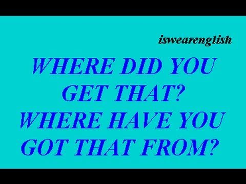 Where did you get that? Where have you got that from? - ESL British English Pronunciation