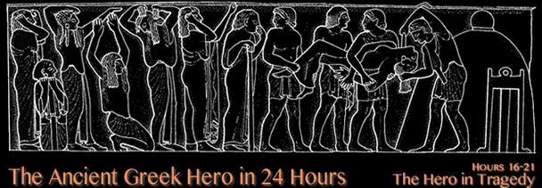 The Ancient Greek Hero in 24 Hours (Hours 16-21): The Hero in Tragedy